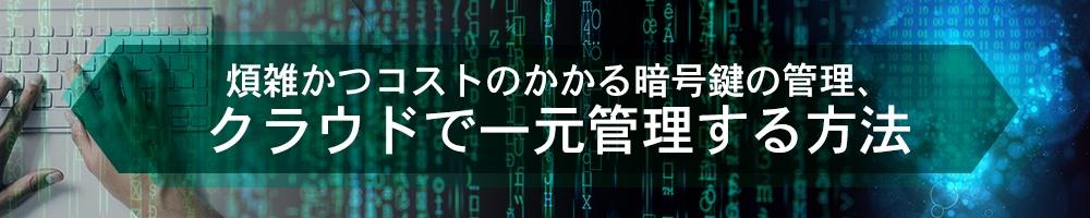 煩雑かつコストのかかる暗号鍵の管理、クラウドで一元管理する方法